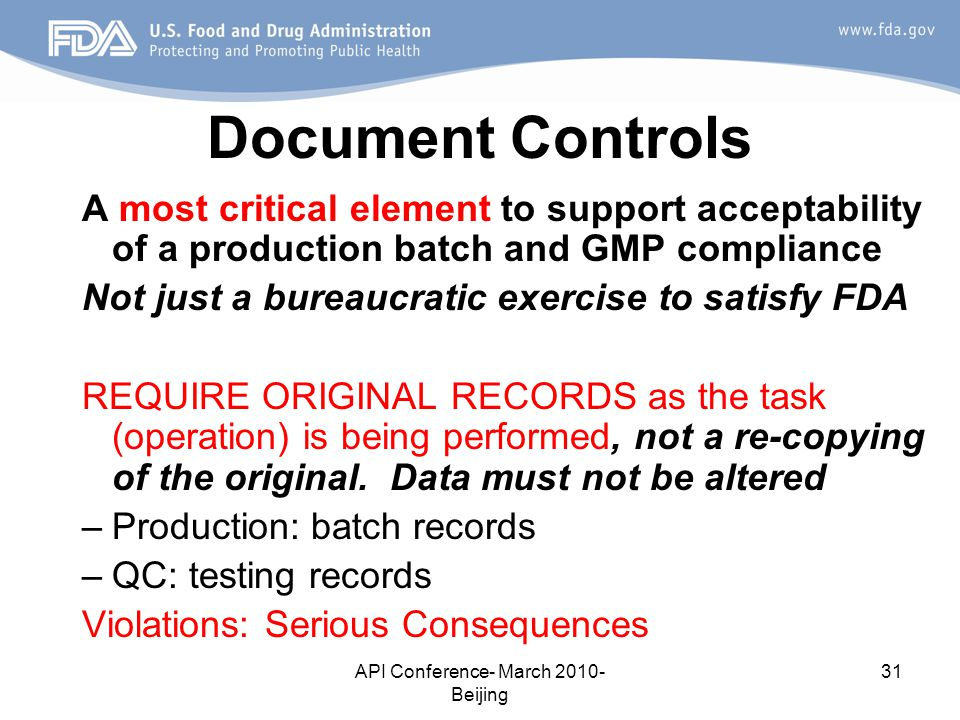 API Conference- March 2010- Beijing 31 Document Controls A most critical element to support acceptability of a production batch and GMP compliance Not just a bureaucratic exercise to satisfy FDA REQUIRE ORIGINAL RECORDS as the task (operation) is being performed, not a re-copying of the original.