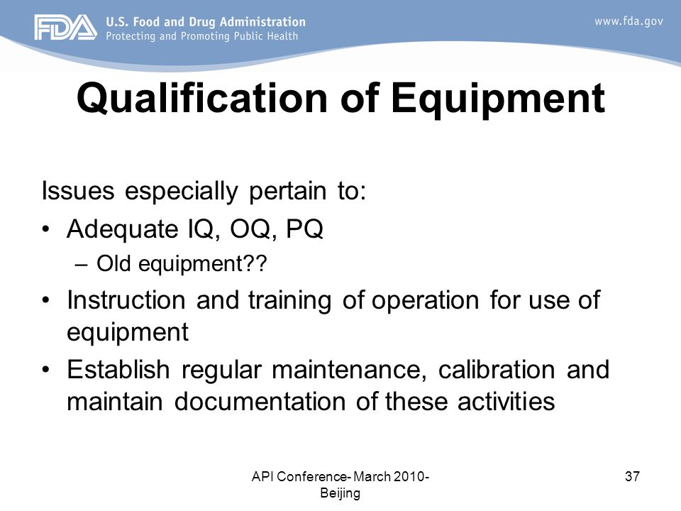 API Conference- March 2010- Beijing 37 Qualification of Equipment Issues especially pertain to: Adequate IQ, OQ, PQ –Old equipment?.