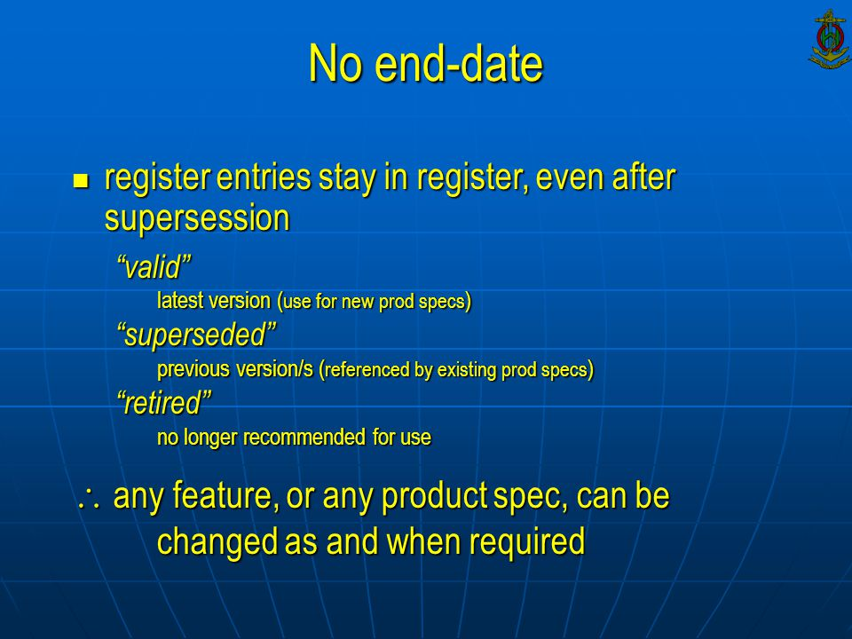 register entries stay in register, even after supersession register entries stay in register, even after supersession valid latest version ( use for new prod specs ) superseded previous version/s ( referenced by existing prod specs ) retired no longer recommended for use  any feature, or any product spec, can be changed as and when required No end-date