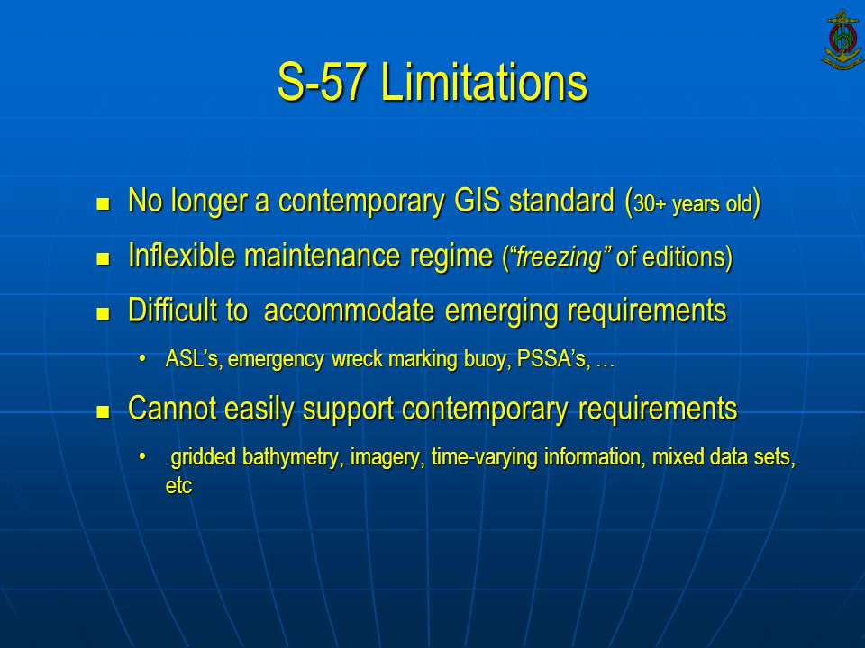 S-57 Limitations No longer a contemporary GIS standard ( 30+ years old ) No longer a contemporary GIS standard ( 30+ years old ) Inflexible maintenanc