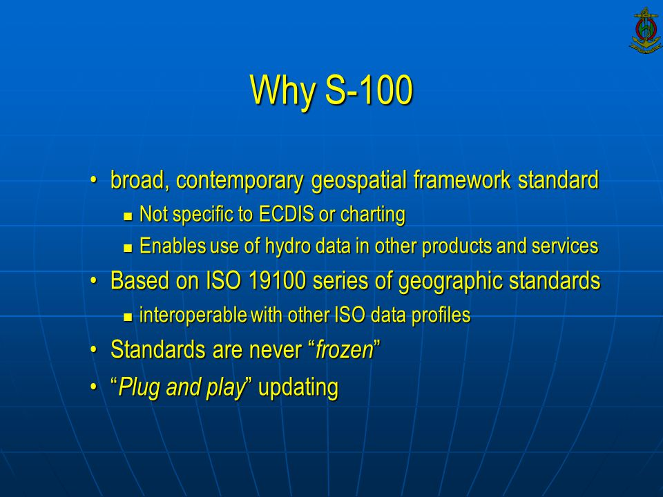 Why S-100 broad, contemporary geospatial framework standardbroad, contemporary geospatial framework standard Not specific to ECDIS or charting Not specific to ECDIS or charting Enables use of hydro data in other products and services Enables use of hydro data in other products and services Based on ISO 19100 series of geographic standardsBased on ISO 19100 series of geographic standards interoperable with other ISO data profiles interoperable with other ISO data profiles Standards are never frozen Standards are never frozen Plug and play updating Plug and play updating