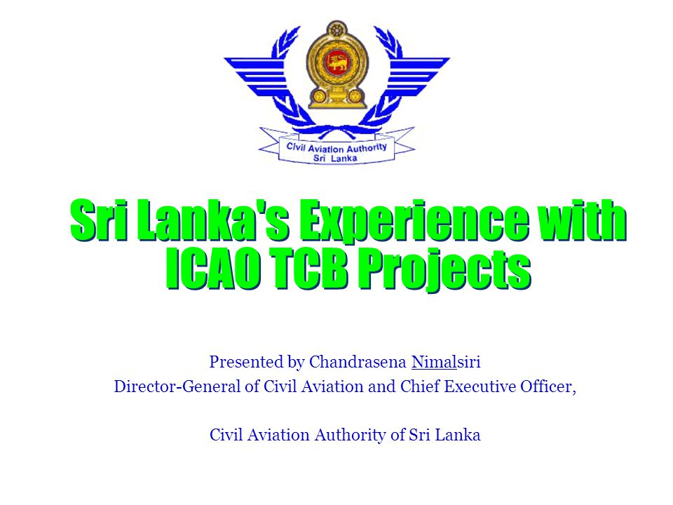 Sri Lanka s Experience with ICAO TCB Projects Presented by Chandrasena Nimalsiri Director-General of Civil Aviation and Chief Executive Officer, Civil Aviation Authority of Sri Lanka