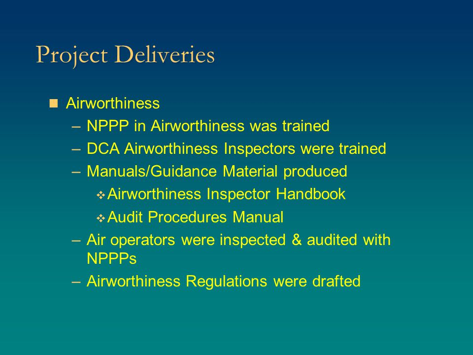 Project Deliveries Airworthiness –NPPP in Airworthiness was trained –DCA Airworthiness Inspectors were trained –Manuals/Guidance Material produced  Airworthiness Inspector Handbook  Audit Procedures Manual –Air operators were inspected & audited with NPPPs –Airworthiness Regulations were drafted