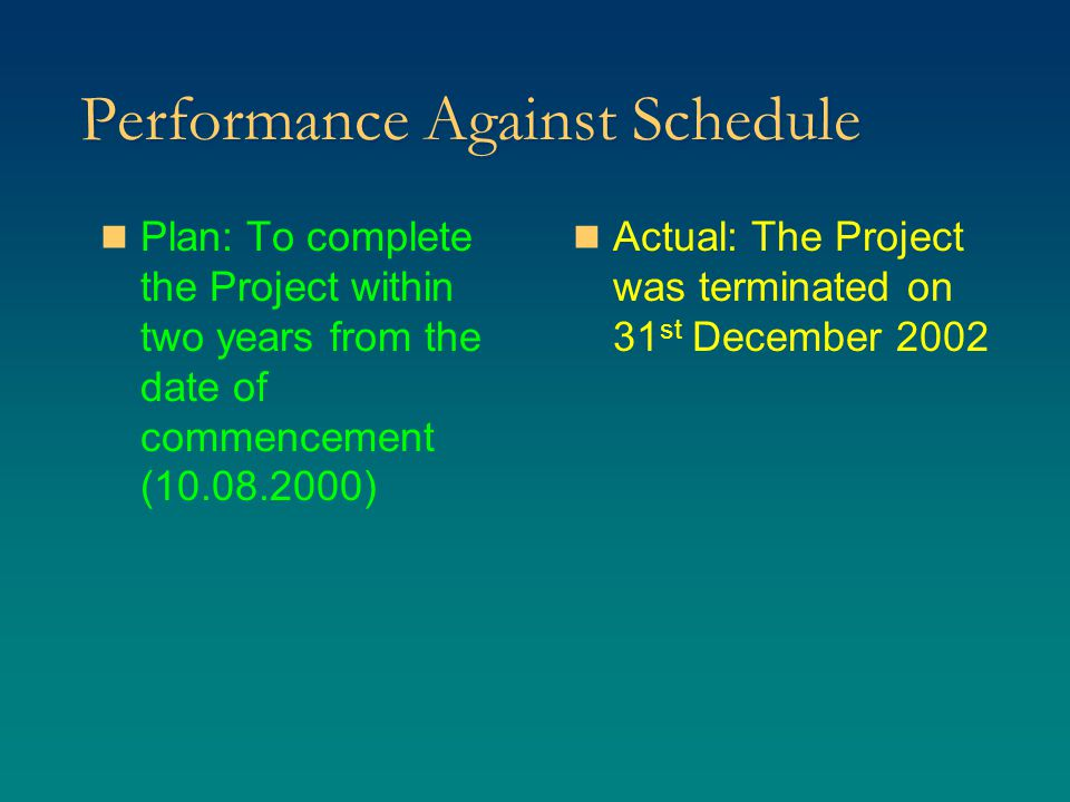 Performance Against Schedule Plan: To complete the Project within two years from the date of commencement (10.08.2000) Actual: The Project was terminated on 31 st December 2002