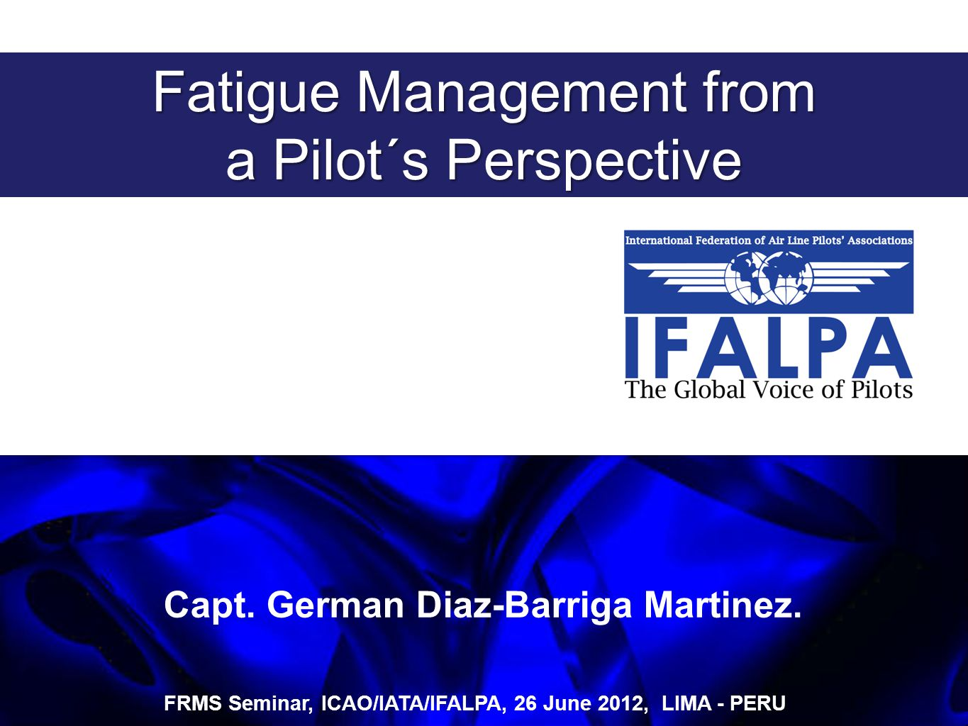 An X-Ray of Fatigue in Aviation Safety FRMS Seminar, ICAO/IATA/IFALPA, 26 June 2012, LIMA - PERU Capt.