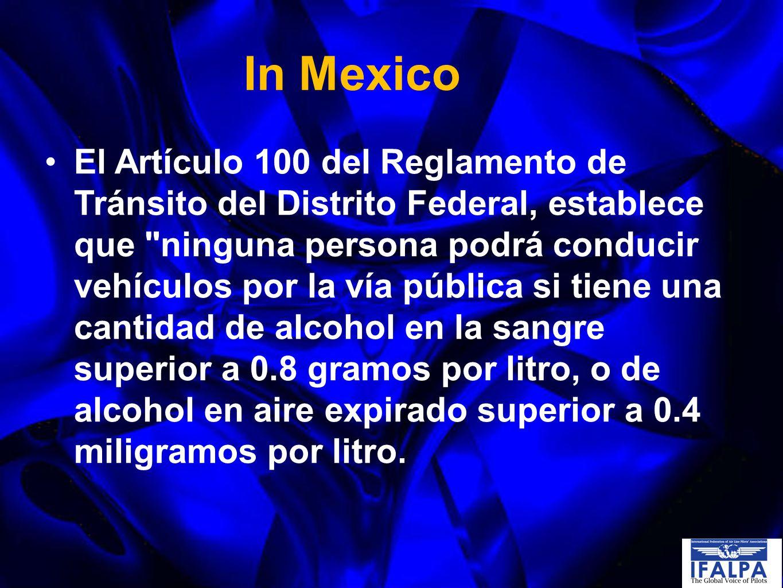 In Mexico El Artículo 100 del Reglamento de Tránsito del Distrito Federal, establece que ninguna persona podrá conducir vehículos por la vía pública si tiene una cantidad de alcohol en la sangre superior a 0.8 gramos por litro, o de alcohol en aire expirado superior a 0.4 miligramos por litro.