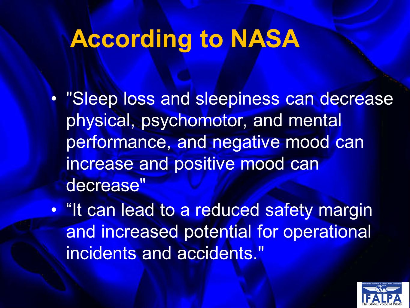 According to NASA Sleep loss and sleepiness can decrease physical, psychomotor, and mental performance, and negative mood can increase and positive mood can decrease It can lead to a reduced safety margin and increased potential for operational incidents and accidents.