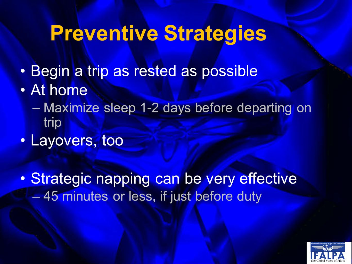 Preventive Strategies Begin a trip as rested as possible At home –Maximize sleep 1-2 days before departing on trip Layovers, too Strategic napping can be very effective –45 minutes or less, if just before duty