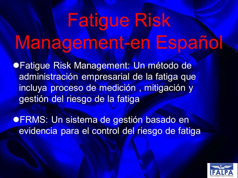 Fatigue Risk Management-en Español Fatigue Risk Management: Un método de administración empresarial de la fatiga que incluya proceso de medición, mitigación y gestión del riesgo de la fatiga FRMS: Un sistema de gestión basado en evidencia para el control del riesgo de fatiga