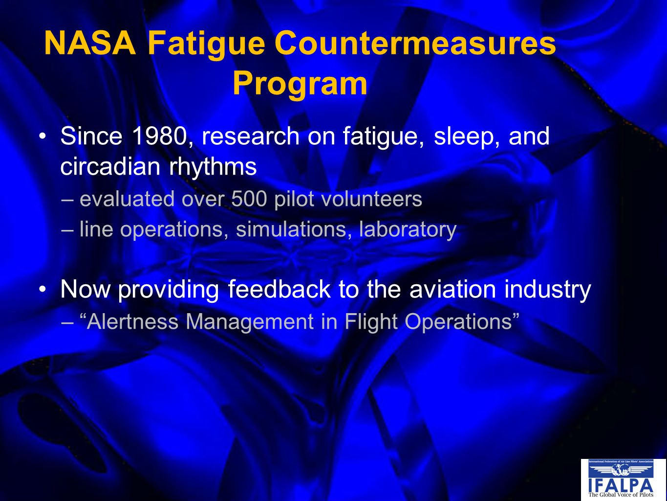 NASA Fatigue Countermeasures Program Since 1980, research on fatigue, sleep, and circadian rhythms –evaluated over 500 pilot volunteers –line operations, simulations, laboratory Now providing feedback to the aviation industry – Alertness Management in Flight Operations