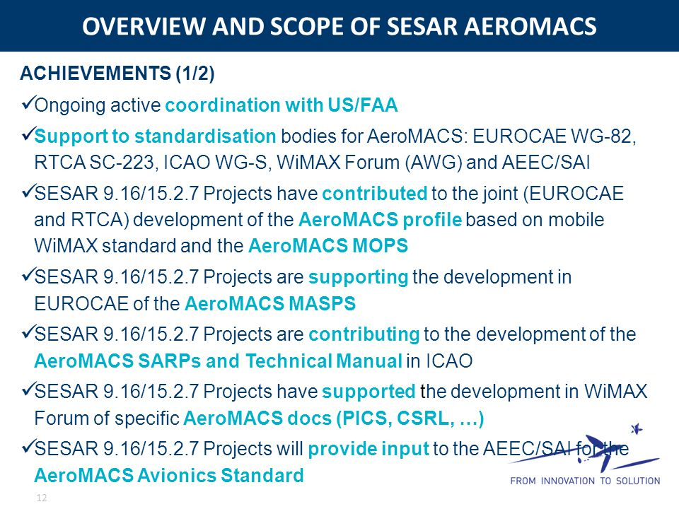 OVERVIEW AND SCOPE OF SESAR AEROMACS 12 Ongoing active coordination with US/FAA Support to standardisation bodies for AeroMACS: EUROCAE WG-82, RTCA SC