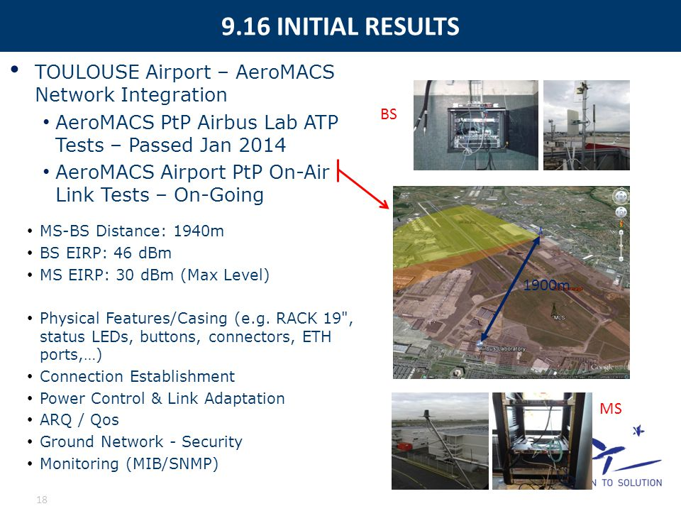 9.16 INITIAL RESULTS 18 MS-BS Distance: 1940m BS EIRP: 46 dBm MS EIRP: 30 dBm (Max Level) Physical Features/Casing (e.g. RACK 19