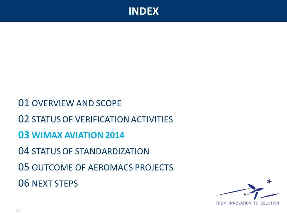 INDEX 20 01 OVERVIEW AND SCOPE 02 STATUS OF VERIFICATION ACTIVITIES 03 WIMAX AVIATION 2014 04 STATUS OF STANDARDIZATION 05 OUTCOME OF AEROMACS PROJECTS 06 NEXT STEPS