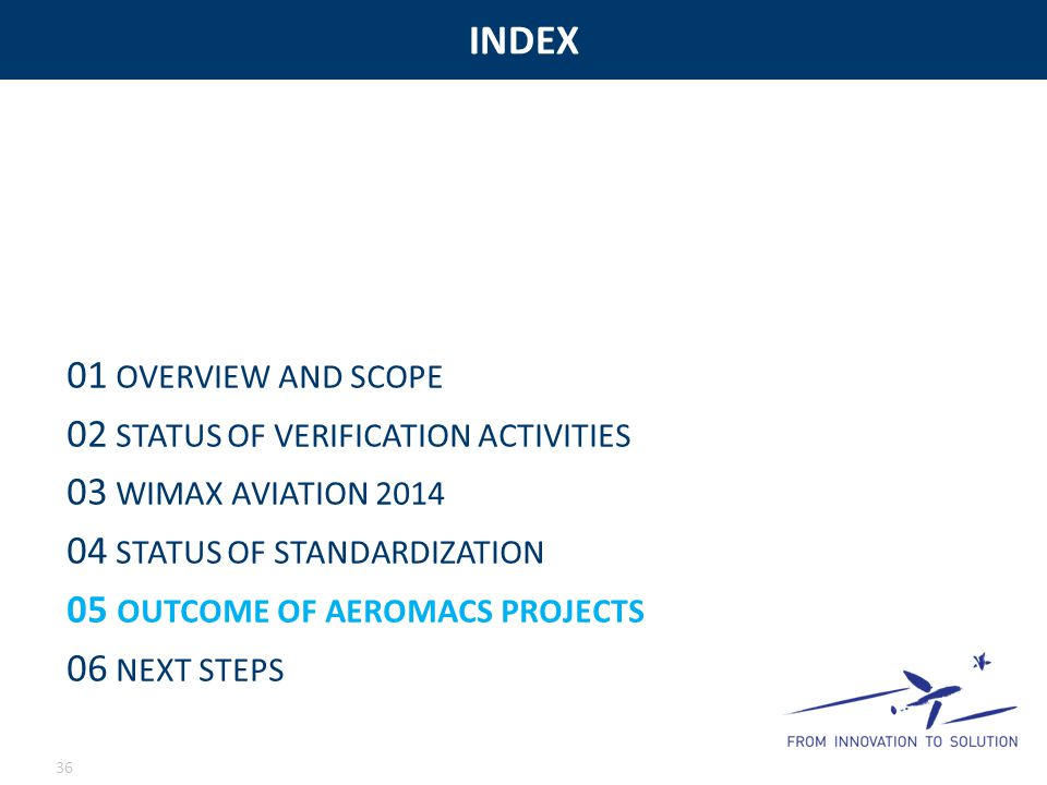 INDEX 36 01 OVERVIEW AND SCOPE 02 STATUS OF VERIFICATION ACTIVITIES 03 WIMAX AVIATION 2014 04 STATUS OF STANDARDIZATION 05 OUTCOME OF AEROMACS PROJECTS 06 NEXT STEPS
