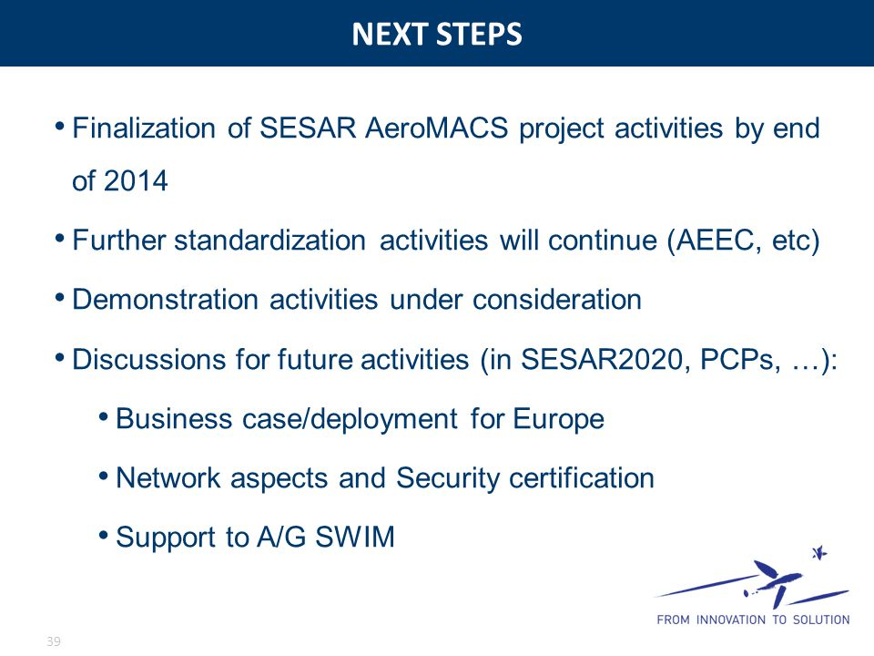 NEXT STEPS 39 Finalization of SESAR AeroMACS project activities by end of 2014 Further standardization activities will continue (AEEC, etc) Demonstrat