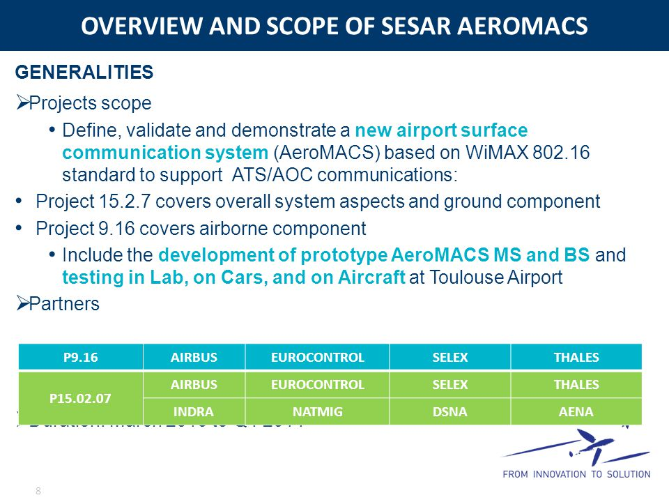 OVERVIEW AND SCOPE OF SESAR AEROMACS 8 GENERALITIES  Projects scope Define, validate and demonstrate a new airport surface communication system (Aero
