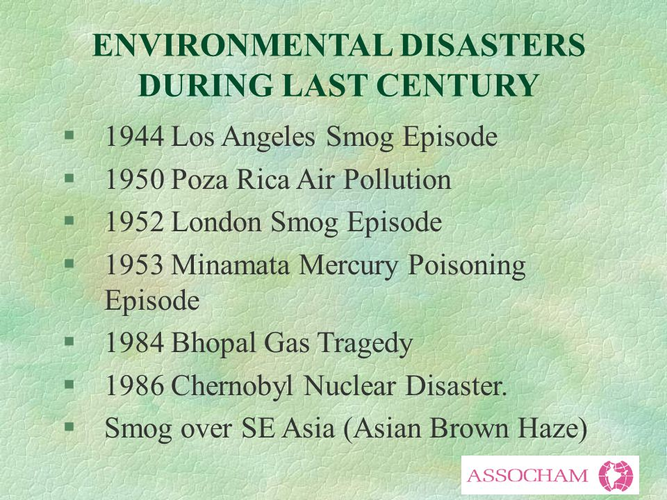 ENVIRONMENTAL DISASTERS DURING LAST CENTURY §1944 Los Angeles Smog Episode §1950 Poza Rica Air Pollution §1952 London Smog Episode §1953 Minamata Mercury Poisoning Episode §1984 Bhopal Gas Tragedy §1986 Chernobyl Nuclear Disaster.