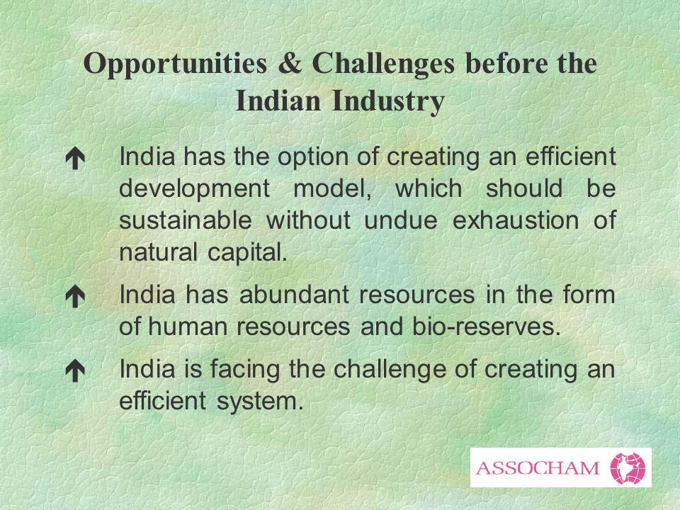 Opportunities & Challenges before the Indian Industry éIndia has the option of creating an efficient development model, which should be sustainable without undue exhaustion of natural capital.
