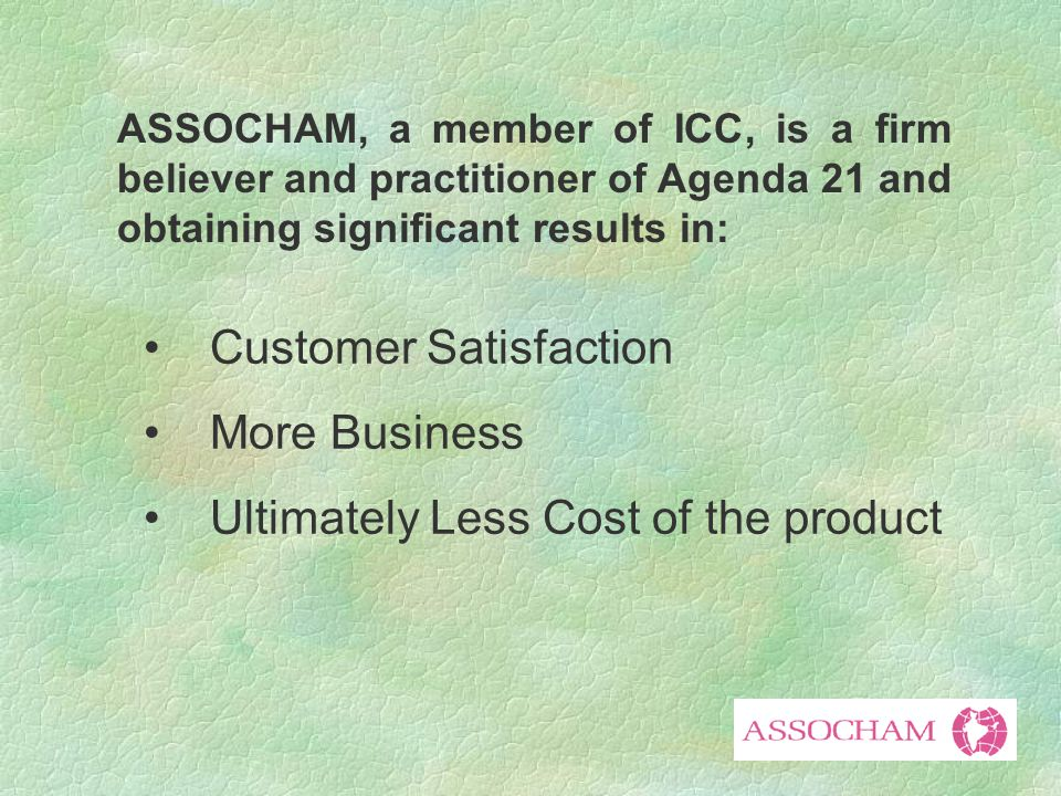 ASSOCHAM, a member of ICC, is a firm believer and practitioner of Agenda 21 and obtaining significant results in: Customer Satisfaction More Business Ultimately Less Cost of the product
