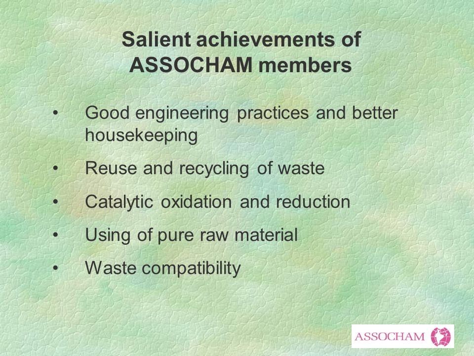 Good engineering practices and better housekeeping Reuse and recycling of waste Catalytic oxidation and reduction Using of pure raw material Waste compatibility Salient achievements of ASSOCHAM members