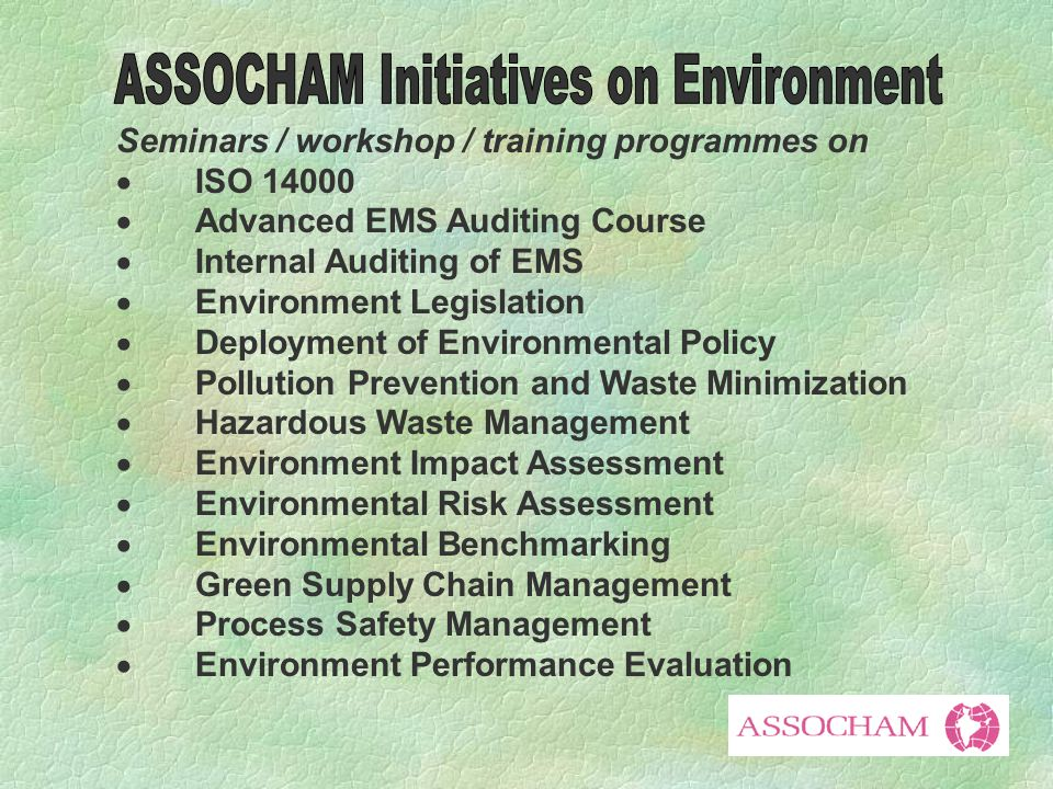 Seminars / workshop / training programmes on  ISO 14000  Advanced EMS Auditing Course  Internal Auditing of EMS  Environment Legislation  Deployment of Environmental Policy  Pollution Prevention and Waste Minimization  Hazardous Waste Management  Environment Impact Assessment  Environmental Risk Assessment  Environmental Benchmarking  Green Supply Chain Management  Process Safety Management  Environment Performance Evaluation