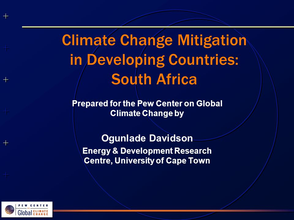 ++++++++++++++ ++++++++++++++ Climate Change Mitigation in Developing Countries: South Africa Prepared for the Pew Center on Global Climate Change by Ogunlade Davidson Energy & Development Research Centre, University of Cape Town