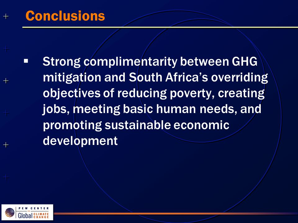 ++++++++++++++ ++++++++++++++ Conclusions  Strong complimentarity between GHG mitigation and South Africa's overriding objectives of reducing poverty, creating jobs, meeting basic human needs, and promoting sustainable economic development