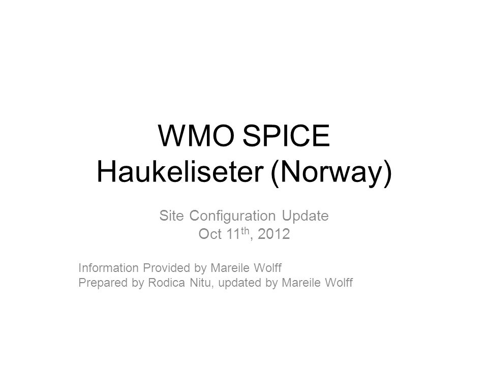WMO SPICE Haukeliseter (Norway) Site Configuration Update Oct 11 th, 2012 Information Provided by Mareile Wolff Prepared by Rodica Nitu, updated by Mareile Wolff