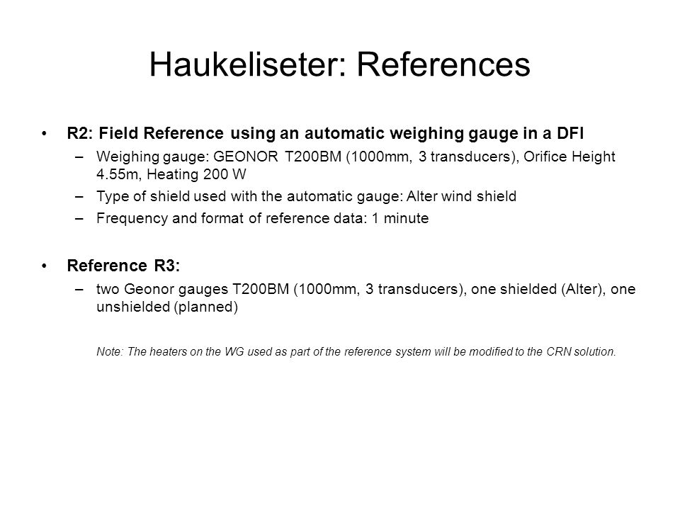 Haukeliseter: References R2: Field Reference using an automatic weighing gauge in a DFI –Weighing gauge: GEONOR T200BM (1000mm, 3 transducers), Orifice Height 4.55m, Heating 200 W –Type of shield used with the automatic gauge: Alter wind shield –Frequency and format of reference data: 1 minute Reference R3: –two Geonor gauges T200BM (1000mm, 3 transducers), one shielded (Alter), one unshielded (planned) Note: The heaters on the WG used as part of the reference system will be modified to the CRN solution.