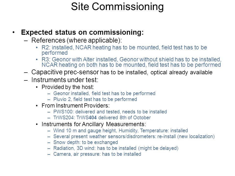 Site Commissioning Expected status on commissioning: –References (where applicable): R2: installed, NCAR heating has to be mounted, field test has to be performed R3: Geonor with Alter installed, Geonor without shield has to be installed, NCAR heating on both has to be mounted, field test has to be performed –Capacitive prec-sensor has to be installed, optical already available –Instruments under test: Provided by the host: –Geonor installed, field test has to be performed –Pluvio 2, field test has to be performed From Instrument Providers: –PWS100: delivered and tested, needs to be installed –TrWS204: TrWS404 delivered 8th of October Instruments for Ancillary Measurements: –Wind 10 m and gauge height, Humidity, Temperature: installed –Several present weather sensors/disdrometers: re-install (new localization) –Snow depth: to be exchanged –Radiation, 3D wind: has to be installed (might be delayed) –Camera, air pressure: has to be installed