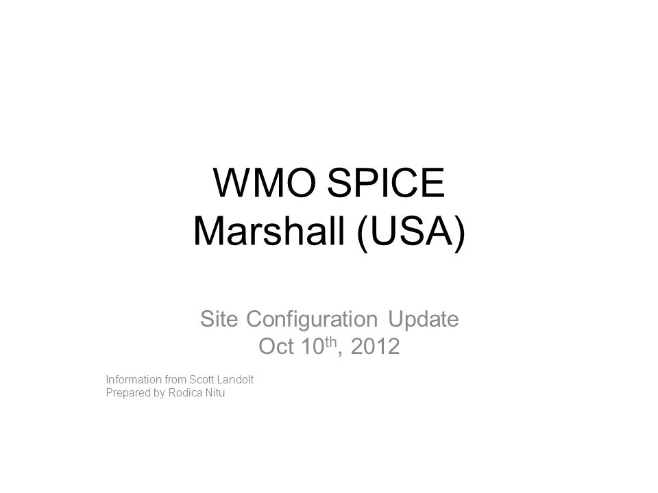WMO SPICE Marshall (USA) Site Configuration Update Oct 10 th, 2012 Information from Scott Landolt Prepared by Rodica Nitu