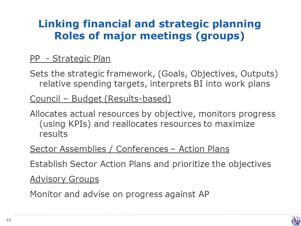 Linking financial and strategic planning Roles of major meetings (groups) 10 PP - Strategic Plan Sets the strategic framework, (Goals, Objectives, Outputs) relative spending targets, interprets BI into work plans Council – Budget (Results-based) Allocates actual resources by objective, monitors progress (using KPIs) and reallocates resources to maximize results Sector Assemblies / Conferences – Action Plans Establish Sector Action Plans and prioritize the objectives Advisory Groups Monitor and advise on progress against AP
