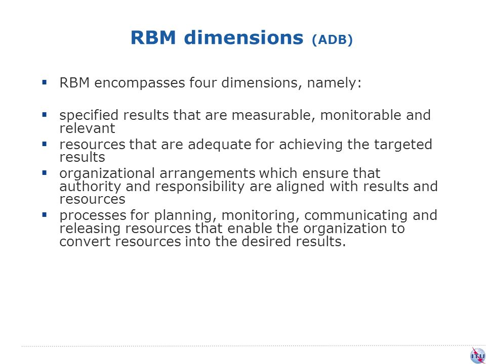 RBM dimensions (ADB)  RBM encompasses four dimensions, namely:  specified results that are measurable, monitorable and relevant  resources that are adequate for achieving the targeted results  organizational arrangements which ensure that authority and responsibility are aligned with results and resources  processes for planning, monitoring, communicating and releasing resources that enable the organization to convert resources into the desired results.