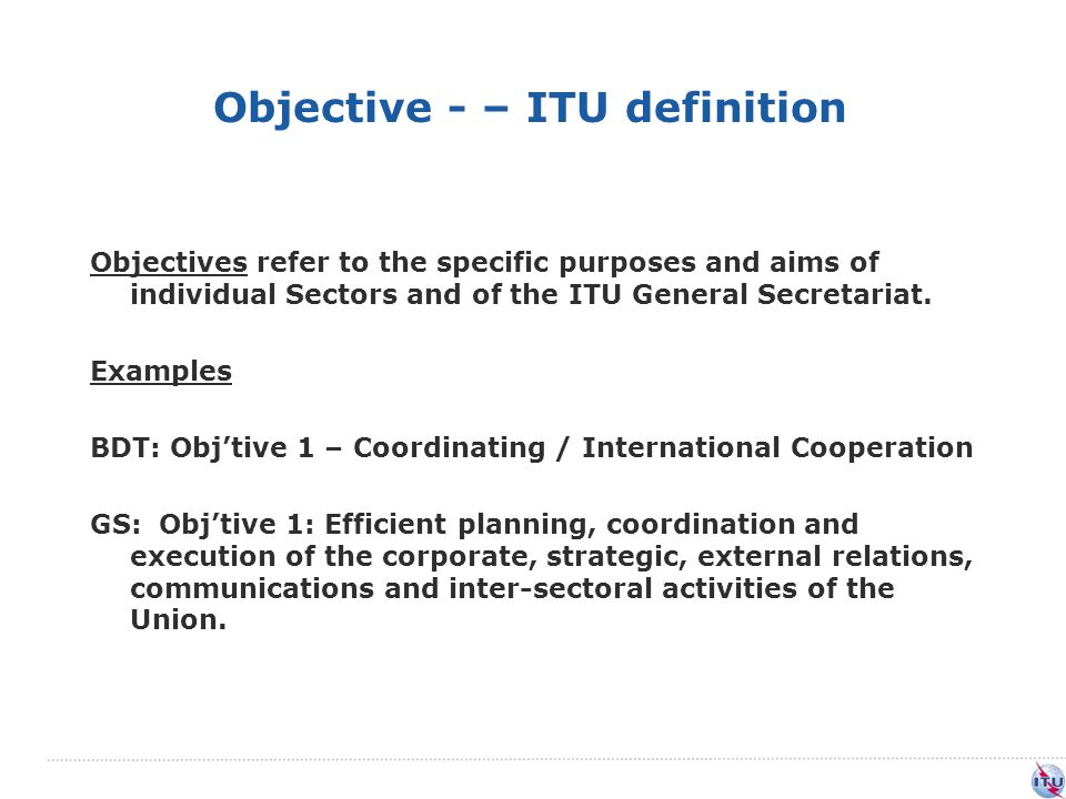 Objective - – ITU definition Objectives refer to the specific purposes and aims of individual Sectors and of the ITU General Secretariat.