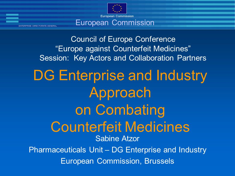 DG Enterprise and Industry Approach on Combating Counterfeit Medicines Council of Europe Conference Europe against Counterfeit Medicines Session: Key Actors and Collaboration Partners Sabine Atzor Pharmaceuticals Unit – DG Enterprise and Industry European Commission, Brussels European Commission
