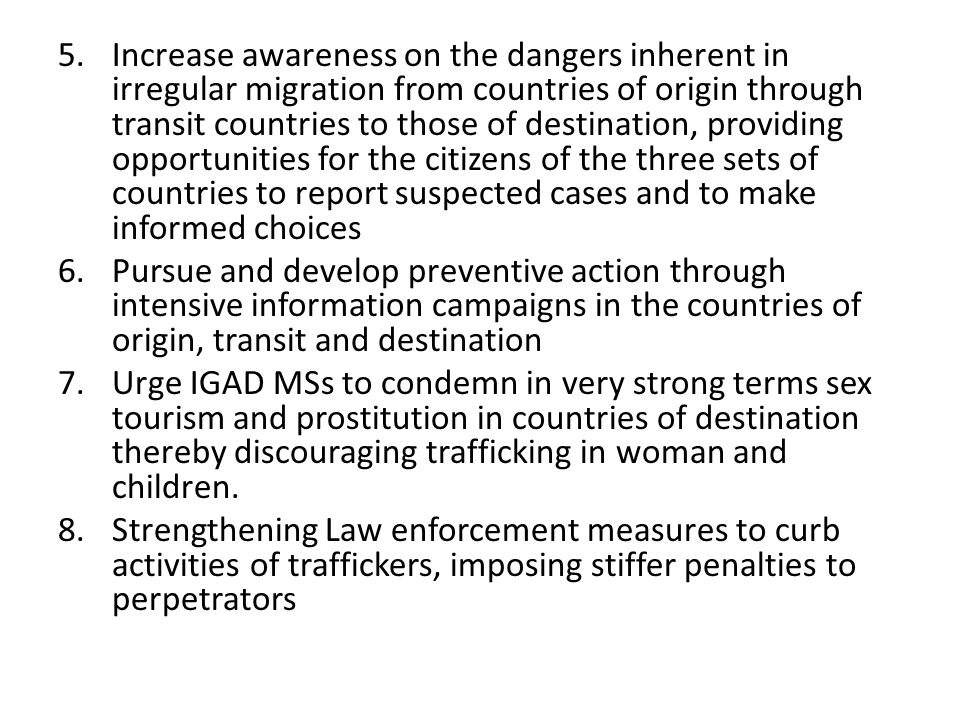 5.Increase awareness on the dangers inherent in irregular migration from countries of origin through transit countries to those of destination, providing opportunities for the citizens of the three sets of countries to report suspected cases and to make informed choices 6.Pursue and develop preventive action through intensive information campaigns in the countries of origin, transit and destination 7.Urge IGAD MSs to condemn in very strong terms sex tourism and prostitution in countries of destination thereby discouraging trafficking in woman and children.