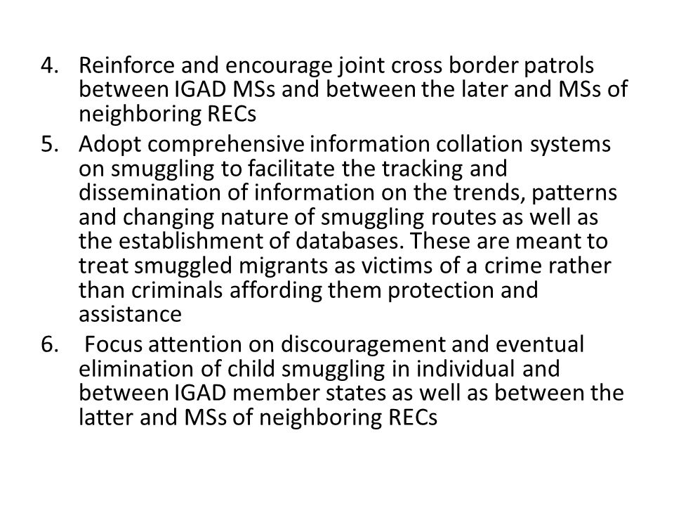 4.Reinforce and encourage joint cross border patrols between IGAD MSs and between the later and MSs of neighboring RECs 5.Adopt comprehensive information collation systems on smuggling to facilitate the tracking and dissemination of information on the trends, patterns and changing nature of smuggling routes as well as the establishment of databases.
