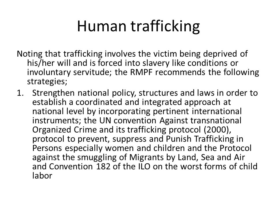 Human trafficking Noting that trafficking involves the victim being deprived of his/her will and is forced into slavery like conditions or involuntary servitude; the RMPF recommends the following strategies; 1.Strengthen national policy, structures and laws in order to establish a coordinated and integrated approach at national level by incorporating pertinent international instruments; the UN convention Against transnational Organized Crime and its trafficking protocol (2000), protocol to prevent, suppress and Punish Trafficking in Persons especially women and children and the Protocol against the smuggling of Migrants by Land, Sea and Air and Convention 182 of the ILO on the worst forms of child labor
