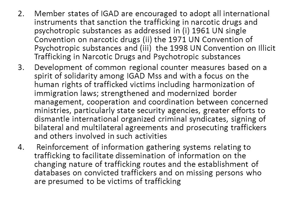 2.Member states of IGAD are encouraged to adopt all international instruments that sanction the trafficking in narcotic drugs and psychotropic substances as addressed in (i) 1961 UN single Convention on narcotic drugs (ii) the 1971 UN Convention of Psychotropic substances and (iii) the 1998 UN Convention on Illicit Trafficking in Narcotic Drugs and Psychotropic substances 3.Development of common regional counter measures based on a spirit of solidarity among IGAD Mss and with a focus on the human rights of trafficked victims including harmonization of immigration laws; strengthened and modernized border management, cooperation and coordination between concerned ministries, particularly state security agencies, greater efforts to dismantle international organized criminal syndicates, signing of bilateral and multilateral agreements and prosecuting traffickers and others involved in such activities 4.