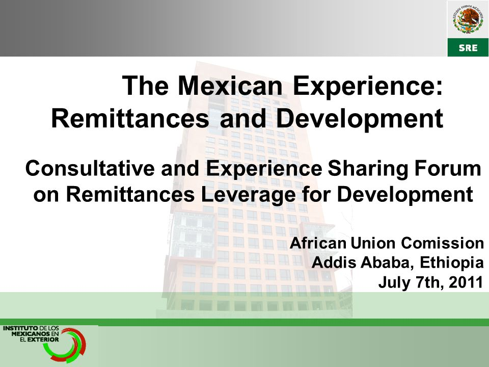 The Mexican Experience: Remittances and Development Consultative and Experience Sharing Forum on Remittances Leverage for Development African Union Comission Addis Ababa, Ethiopia July 7th, 2011