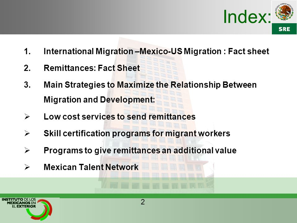 Index: 1.International Migration –Mexico-US Migration : Fact sheet 2.Remittances: Fact Sheet 3.Main Strategies to Maximize the Relationship Between Migration and Development:  Low cost services to send remittances  Skill certification programs for migrant workers  Programs to give remittances an additional value  Mexican Talent Network 2