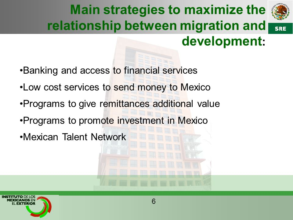 Main strategies to maximize the relationship between migration and development : Banking and access to financial services Low cost services to send money to Mexico Programs to give remittances additional value Programs to promote investment in Mexico Mexican Talent Network 6