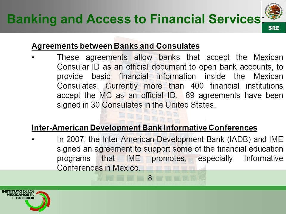Banking and Access to Financial Services: Agreements between Banks and Consulates These agreements allow banks that accept the Mexican Consular ID as an official document to open bank accounts, to provide basic financial information inside the Mexican Consulates.