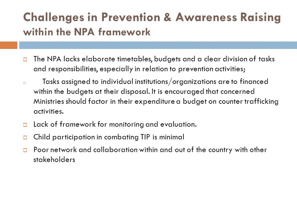 Challenges in Prevention & Awareness Raising within the NPA framework  The NPA lacks elaborate timetables, budgets and a clear division of tasks and responsibilities, especially in relation to prevention activities; o Tasks assigned to individual institutions/organizations are to financed within the budgets at their disposal.