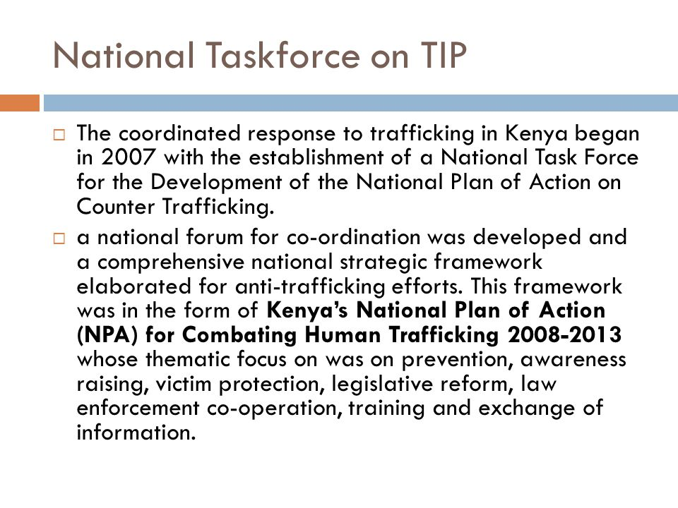 National Taskforce on TIP  The coordinated response to trafficking in Kenya began in 2007 with the establishment of a National Task Force for the Development of the National Plan of Action on Counter Trafficking.