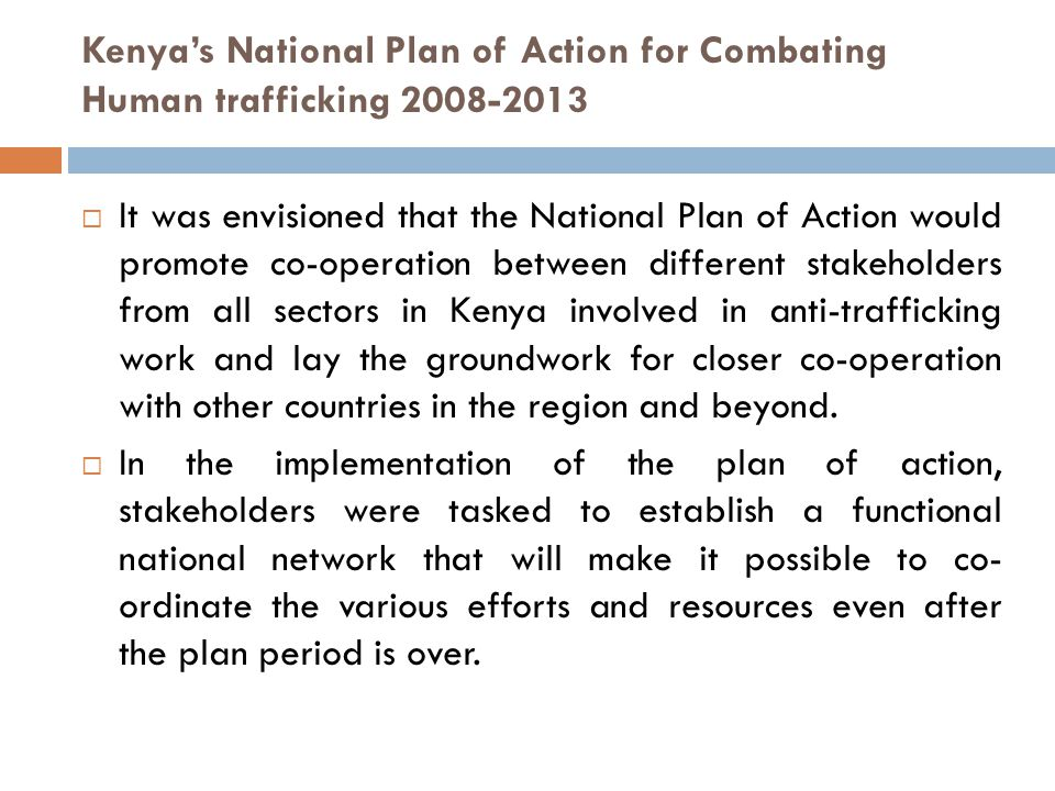 Kenya's National Plan of Action for Combating Human trafficking 2008-2013  It was envisioned that the National Plan of Action would promote co-operation between different stakeholders from all sectors in Kenya involved in anti-trafficking work and lay the groundwork for closer co-operation with other countries in the region and beyond.