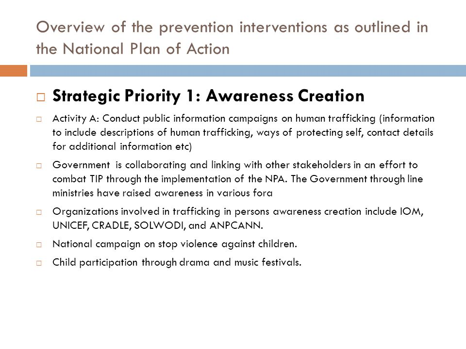 Overview of the prevention interventions as outlined in the National Plan of Action  Strategic Priority 1: Awareness Creation  Activity A: Conduct public information campaigns on human trafficking (information to include descriptions of human trafficking, ways of protecting self, contact details for additional information etc)  Government is collaborating and linking with other stakeholders in an effort to combat TIP through the implementation of the NPA.