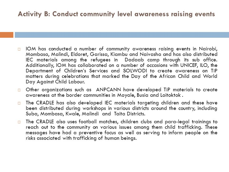 Activity B: Conduct community level awareness raising events  IOM has conducted a number of community awareness raising events in Nairobi, Mombasa, Malindi, Eldoret, Garissa, Kiambu and Naivasha and has also distributed IEC materials among the refugees in Dadaab camp through its sub office.