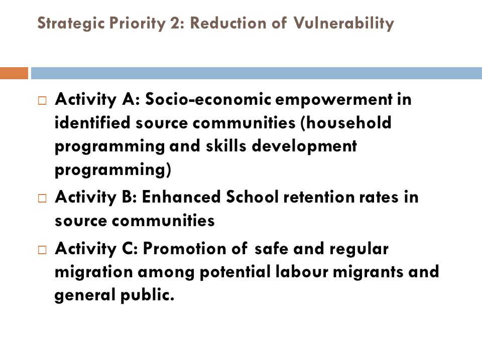 Strategic Priority 2: Reduction of Vulnerability  Activity A: Socio-economic empowerment in identified source communities (household programming and skills development programming)  Activity B: Enhanced School retention rates in source communities  Activity C: Promotion of safe and regular migration among potential labour migrants and general public.