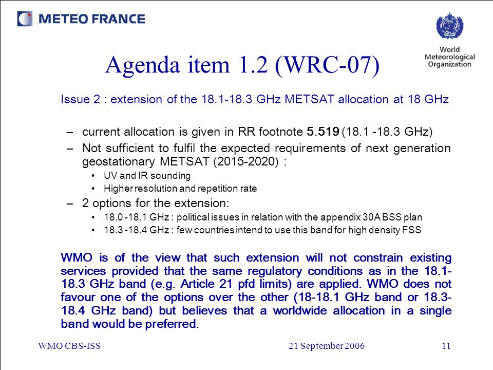 WMO CBS-ISS21 September 200611 Agenda item 1.2 (WRC-07) Issue 2 : extension of the 18.1-18.3 GHz METSAT allocation at 18 GHz –current allocation is gi